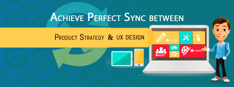Achieve a Perfect Sync Between Product Strategy & UX Design