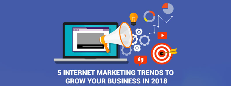 5 Internet Marketing Trends To Grow Your Business In 2018