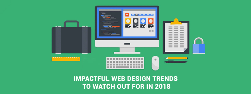 Impactful Web Design Trends To Watch Out For In 2018